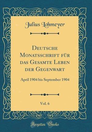 Bog, hardback Deutsche Monatsschrift Fur Das Gesamte Leben Der Gegenwart, Vol. 6 af Julius Lohmeyer