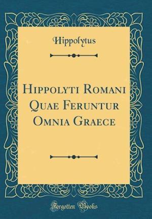 Bog, hardback Hippolyti Romani Quae Feruntur Omnia Graece (Classic Reprint) af Hippolytus Hippolytus