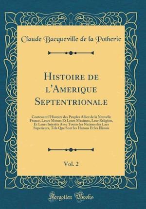 Bog, hardback Histoire de L'Amerique Septentrionale, Vol. 2 af Claude Bacqueville De La Potherie