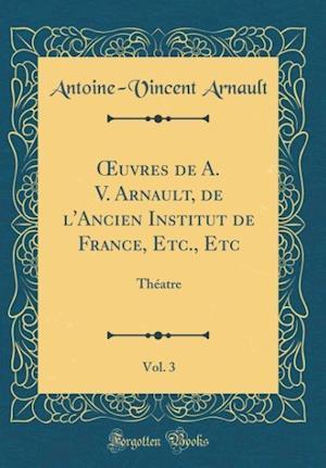 Bog, hardback Oeuvres de A. V. Arnault, de L'Ancien Institut de France, Etc., Etc, Vol. 3 af Antoine-Vincent Arnault