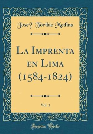 Bog, hardback La Imprenta En Lima (1584-1824), Vol. 1 (Classic Reprint) af Jose, Toribio Medina