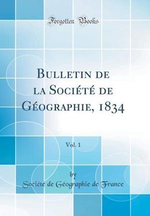 Bog, hardback Bulletin de la Societe de Geographie, 1834, Vol. 1 (Classic Reprint) af Societe De Geographie De France