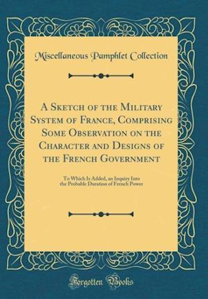 Bog, hardback A Sketch of the Military System of France, Comprising Some Observation on the Character and Designs of the French Government af Miscellaneous Pamphlet Collection