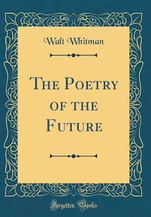 Bog, hardback The Poetry of the Future (Classic Reprint) af Walt Whitman