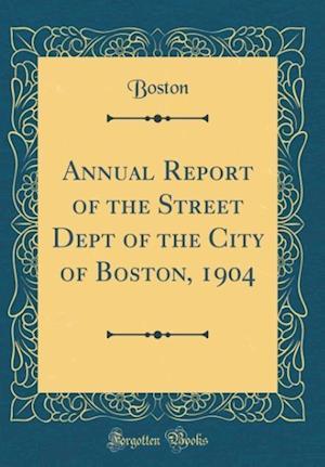 Bog, hardback Annual Report of the Street Dept of the City of Boston, 1904 (Classic Reprint) af Boston Boston