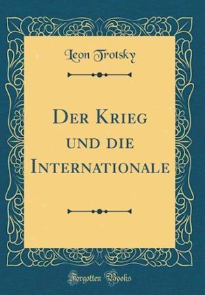Bog, hardback Der Krieg Und Die Internationale (Classic Reprint) af Leon Trotsky