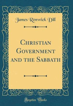 Bog, hardback Christian Government and the Sabbath (Classic Reprint) af James Renwick Dill