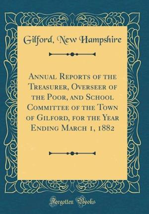 Bog, hardback Annual Reports of the Treasurer, Overseer of the Poor, and School Committee of the Town of Gilford, for the Year Ending March 1, 1882 (Classic Reprint af Gilford New Hampshire