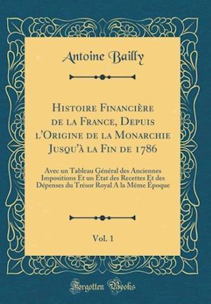 Bog, hardback Histoire Financiere de la France, Depuis L'Origine de la Monarchie Jusqu'a La Fin de 1786, Vol. 1 af Antoine Bailly