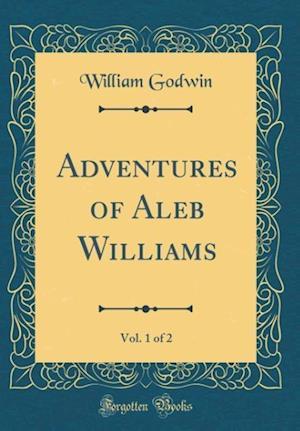 Bog, hardback Adventures of Aleb Williams, Vol. 1 of 2 (Classic Reprint) af William Godwin