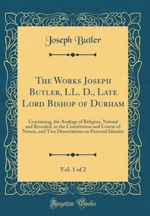 Bog, hardback The Works Joseph Butler, LL. D., Late Lord Bishop of Durham, Vol. 1 of 2 af Joseph Butler