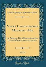 Neues Lausitzisches Magazin, 1862, Vol. 39 af Gottlob Traugott Leberecht Hirche