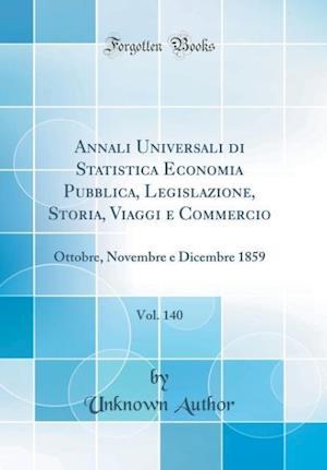 Bog, hardback Annali Universali Di Statistica Economia Pubblica, Legislazione, Storia, Viaggi E Commercio, Vol. 140 af Unknown Author