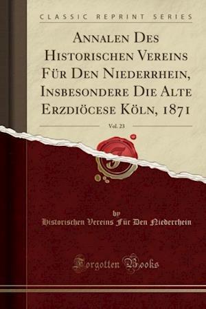 Bog, paperback Annalen Des Historischen Vereins Fur Den Niederrhein, Insbesondere Die Alte Erzdiocese Koln, 1871, Vol. 23 (Classic Reprint) af Historischen Vereins Fur D. Niederrhein