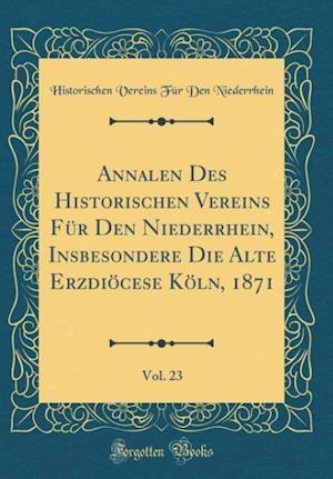 Bog, hardback Annalen Des Historischen Vereins Fur Den Niederrhein, Insbesondere Die Alte Erzdiocese Koln, 1871, Vol. 23 (Classic Reprint) af Historischen Vereins Fur D. Niederrhein