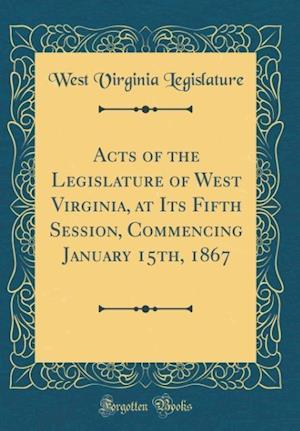 Bog, hardback Acts of the Legislature of West Virginia, at Its Fifth Session, Commencing January 15th, 1867 (Classic Reprint) af West Virginia Legislature