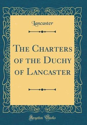 Bog, hardback The Charters of the Duchy of Lancaster (Classic Reprint) af Lancaster Lancaster