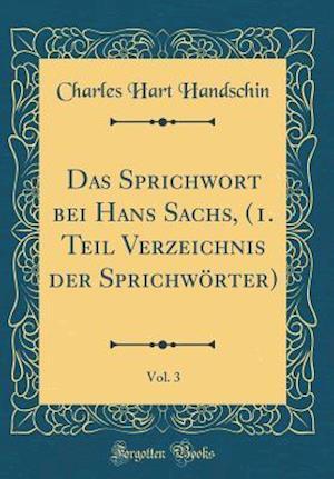 Bog, hardback Das Sprichwort Bei Hans Sachs, (1. Teil Verzeichnis Der Sprichworter), Vol. 3 (Classic Reprint) af Charles Hart Handschin