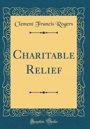 Bog, hardback Charitable Relief (Classic Reprint) af Clement Francis Rogers