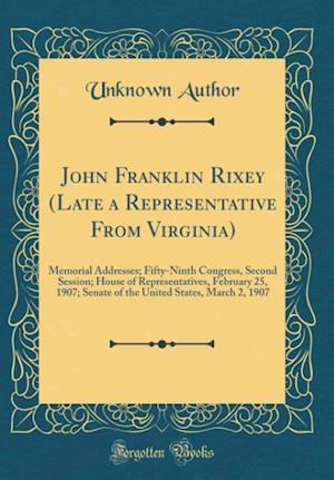 Bog, hardback John Franklin Rixey (Late a Representative from Virginia) af Unknown Author