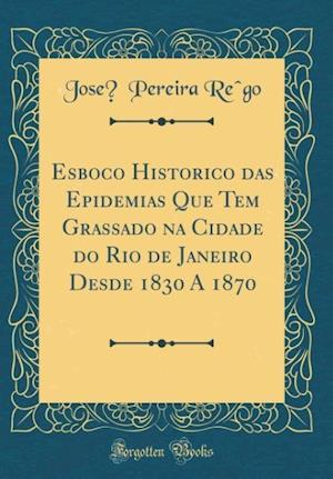 Bog, hardback Esboço Historico Das Epidemias Que Tem Grassado Na Cidade Do Rio de Janeiro Desde 1830 a 1870 (Classic Reprint) af Jose, Pereira Re