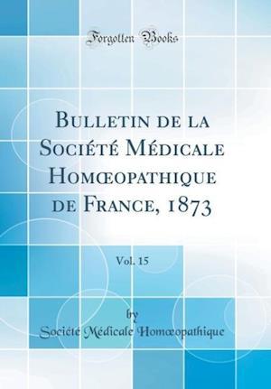 Bog, hardback Bulletin de la Societe Medicale Homoeopathique de France, 1873, Vol. 15 (Classic Reprint) af Societe Medicale Homoeopathique