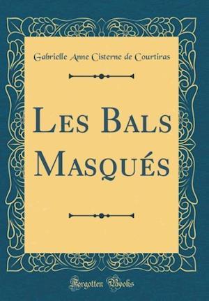 Bog, hardback Les Bals Masques (Classic Reprint) af Gabrielle Anne Cisterne De Courtiras