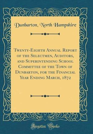 Bog, hardback Twenty-Eighth Annual Report of the Selectmen, Auditors, and Superintending School Committee of the Town of Dunbarton, for the Financial Year Ending Ma af Dunbarton North Hampshire
