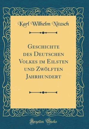 Bog, hardback Geschichte Des Deutschen Volkes Im Eilsten Und Zwolften Jahrhundert (Classic Reprint) af Karl Wilhelm Nitzsch