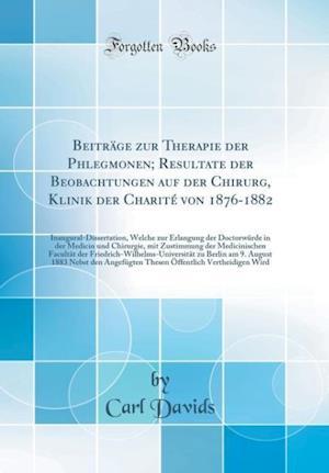 Bog, hardback Beitrage Zur Therapie Der Phlegmonen; Resultate Der Beobachtungen Auf Der Chirurg, Klinik Der Charite Von 1876-1882 af Carl Davids