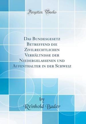 Bog, hardback Das Bundesgesetz Betreffend Die Zivilrechtlichen Verhaltnisse Der Niedergelassenen Und Aufenthalter in Der Schweiz (Classic Reprint) af Reinhold Bader