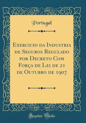 Bog, hardback Exercicio Da Industria de Seguros Regulado Por Decreto Com Forca de Lei de 21 de Outubro de 1907 (Classic Reprint) af Portugal Portugal
