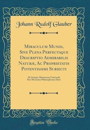 Bog, hardback Miraculum Mundi, Sive Plena Perfectaque Descriptio Admirabilis Naturae, AC Proprietatis Potentissimi Subiecti af Johann Rudolf Glauber