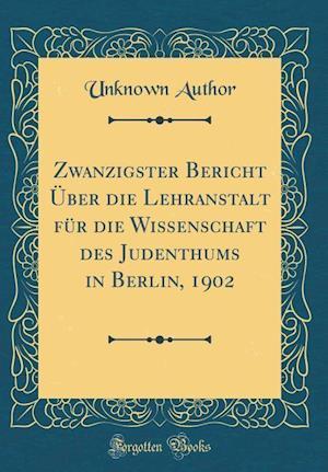 Bog, hardback Zwanzigster Bericht Uber Die Lehranstalt Fur Die Wissenschaft Des Judenthums in Berlin, 1902 (Classic Reprint) af Unknown Author