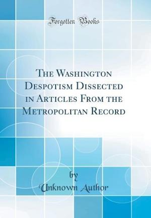 Bog, hardback The Washington Despotism Dissected in Articles from the Metropolitan Record (Classic Reprint) af Unknown Author