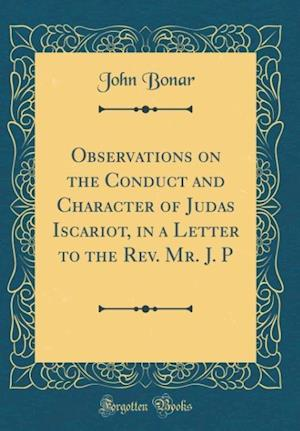 Bog, hardback Observations on the Conduct and Character of Judas Iscariot, in a Letter to the REV. Mr. J. P (Classic Reprint) af John Bonar