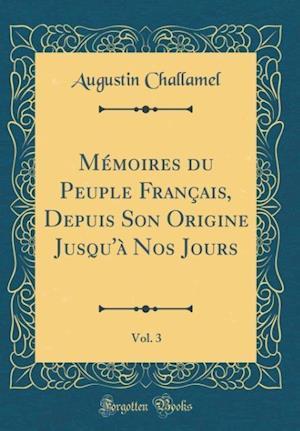 Bog, hardback Memoires Du Peuple Francais, Depuis Son Origine Jusqu'a Nos Jours, Vol. 3 (Classic Reprint) af Augustin Challamel