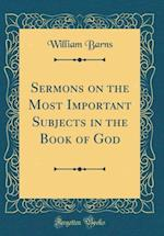 Sermons on the Most Important Subjects in the Book of God (Classic Reprint) af William Barns