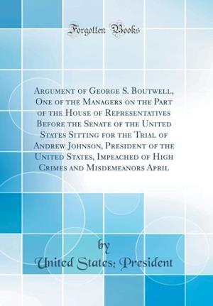 Bog, hardback Argument of George S. Boutwell, One of the Managers on the Part of the House of Representatives Before the Senate of the United States Sitting for the af United States President