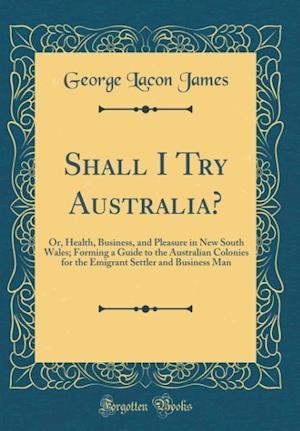 Bog, hardback Shall I Try Australia? af George Lacon James