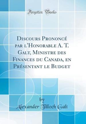 Bog, hardback Discours Prononce Par L'Honorable A. T. Galt, Ministre Des Finances Du Canada, En Presentant Le Budget (Classic Reprint) af Alexander Tilloch Galt