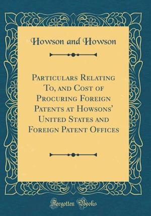 Bog, hardback Particulars Relating To, and Cost of Procuring Foreign Patents at Howsons' United States and Foreign Patent Offices (Classic Reprint) af Howson and Howson