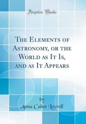 Bog, hardback The Elements of Astronomy, or the World as It Is, and as It Appears (Classic Reprint) af Anna Cabot Lowell