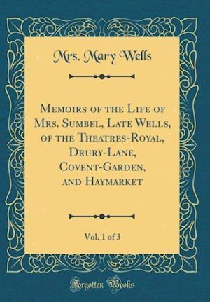 Bog, hardback Memoirs of the Life of Mrs. Sumbel, Late Wells, of the Theatres-Royal, Drury-Lane, Covent-Garden, and Haymarket, Vol. 1 of 3 (Classic Reprint) af Mrs Mary Wells