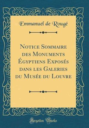 Bog, hardback Notice Sommaire Des Monuments Egyptiens Exposes Dans Les Galeries Du Musee Du Louvre (Classic Reprint) af Emmanuel De Rouge