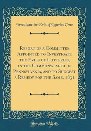 Bog, hardback Report of a Committee Appointed to Investigate the Evils of Lotteries, in the Commonwealth of Pennsylvania, and to Suggest a Remedy for the Same, 1831 af Investigate The Evils Of Lotteries Cmte