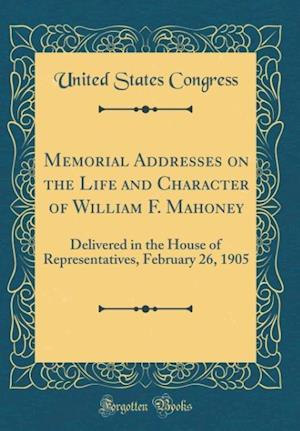 Bog, hardback Memorial Addresses on the Life and Character of William F. Mahoney af United States Congress