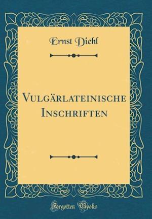 Bog, hardback Vulgarlateinische Inschriften (Classic Reprint) af Ernst Diehl
