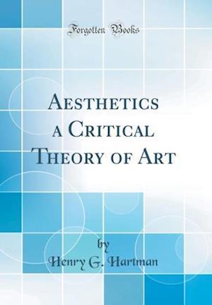 Bog, hardback Aesthetics a Critical Theory of Art (Classic Reprint) af Henry G. Hartman