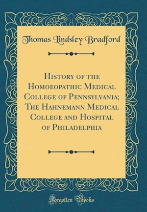 Bog, hardback History of the Homoeopathic Medical College of Pennsylvania; The Hahnemann Medical College and Hospital of Philadelphia (Classic Reprint) af Thomas Lindsley Bradford